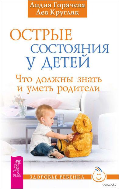 Острые состояния у детей. Что должны знать и уметь родители. Лидия Горячева, Лев Кругляк
