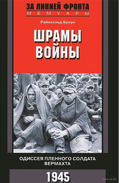 Шрамы войны. Одиссея пленного солдата вермахта. 1945 г.. Райнхольд Браун