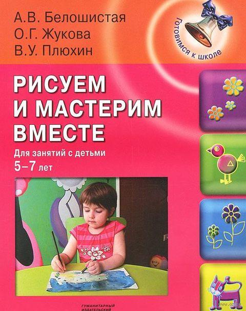 Рисуем и мастерим вместе. Для занятий с детьми 5-7 лет. Анна Белошистая, О. Жукова, В. Плюхин