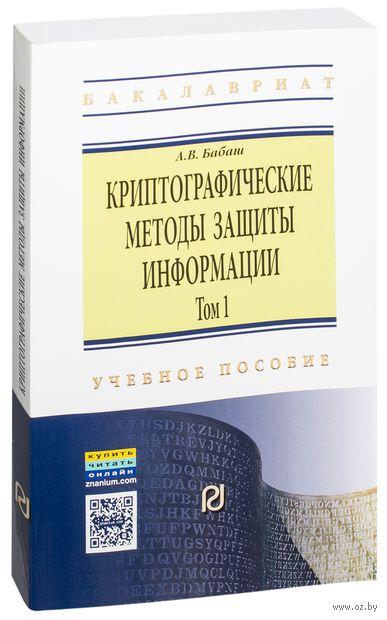 Криптографические методы защиты информации. Том 1. А. Бабаш