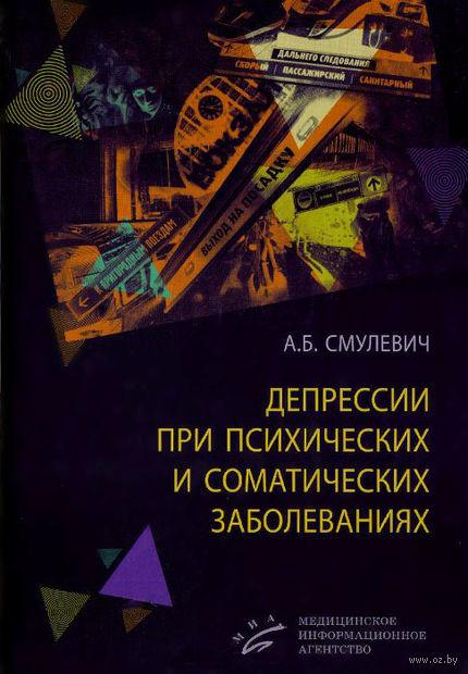Депрессии при психических и соматических заболеваниях. Анатолий Смулевич