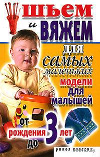 Шьем и вяжем для самых маленьких. Модели для малышей от рождения до 3 лет. Светлана  Хворостухина
