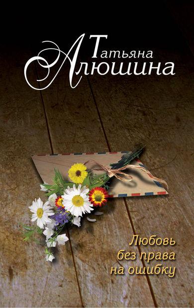 Любовь без права на ошибку (м). Татьяна Алюшина