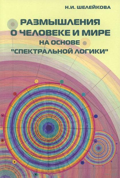 """Размышления о человеке и мире на основе """"Спектральной логики"""". Нина  Шелейкова"""