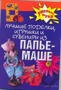 Лучшие поделки, игрушки и сувениры из папье-маше. А. Алебастрова