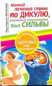 Метод лечения спины по Дикулю, усиленный упражнениями Хосе Сильвы. Роман Озерский, Иван Кузнецов