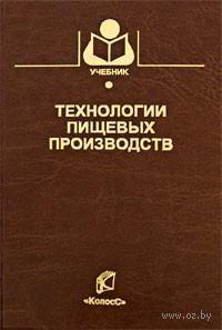 Технологии пищевых производств. Алексей Нечаев, Ирина Шуб, Ольга Аношина