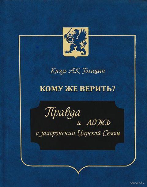 Кому же верить? Правда и ложь о захоронении Царской Семьи. Андрей Голицын