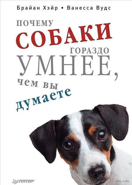 Почему собаки гораздо умнее, чем вы думаете. Ванесса Вудс, Брайан Хэйр