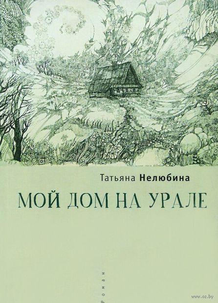 Мой дом на Урале. Татьяна Нелюбина