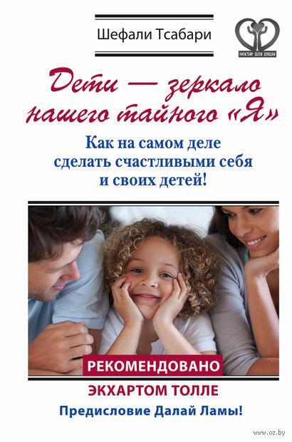"""Дети - зеркало нашего тайного """"Я"""". Как на самом деле сделать счастливыми себя и своих детей!. Шефали Тсабари"""