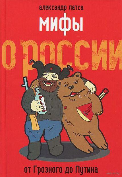 Мифы о России. От Грозного до Путина. Мы глазами иностранцев. Александр Латса