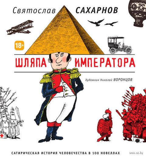 Шляпа императора. Сатирическая история человечества в 100 новеллах. Святослав Сахарнов