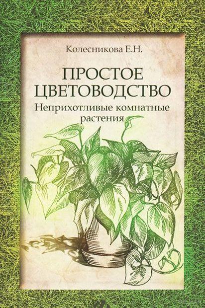 Простое цветоводство. Неприхотливые комнатные растения. Елена Колесникова