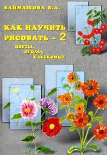 Как научить рисовать - 2. Цветы, ягоды, насекомые. Вера Баймашова