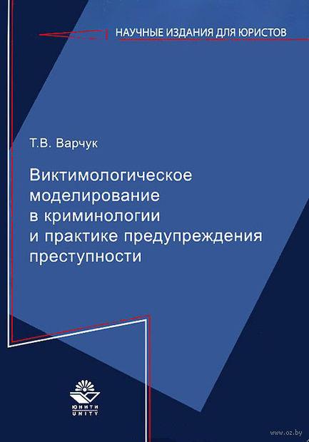 Виктимологическое моделирование в криминологии и практике предупреждения преступности. Татьяна Варчук