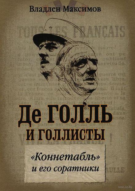 """Де Голль и голлисты. """"Коннетабль"""" и его соратники. Владлен Максимов"""