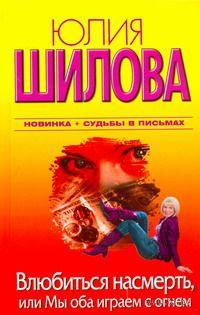 Влюбиться насмерть, или Мы оба играем с огнем. Юлия Шилова