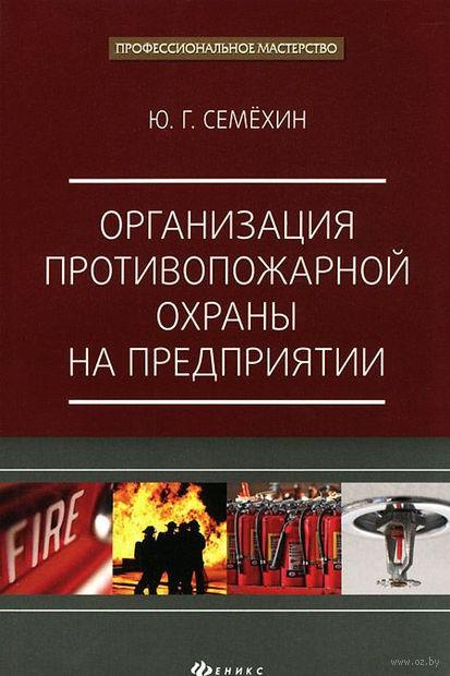 Организация противопожарной охраны на предприятии. Юрий Семехин
