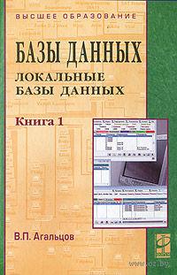 Базы данных. В 2-х книгах. Книга 1. Локальные базы данных. Виктор Агальцов