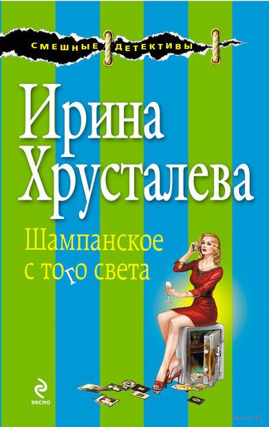 Шампанское с того света (м). Ирина Хрусталева