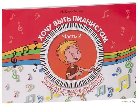 Хочу быть пианистом. Методическое пособие для обучения нотной грамоте и игре на фортепиано. Часть 2. Ирина Королькова