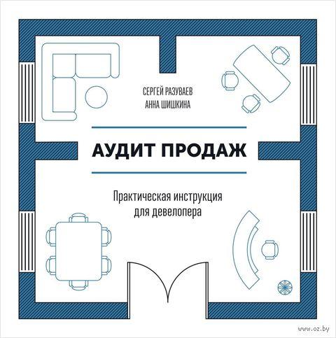 Аудит продаж. Практическая инструкция для девелопера. Сергей Разуваев, Анна Шишкина