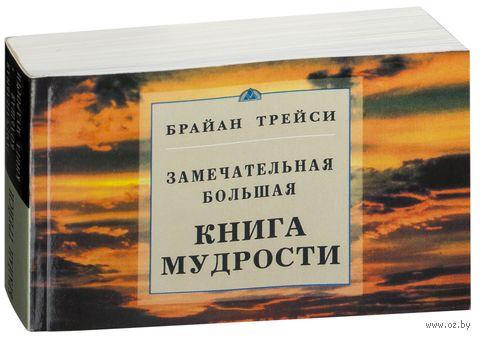 Замечательная большая книга мудрости. Брайан Трейси