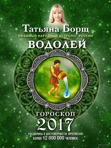 Водолей. Гороскоп на 2017 год. Татьяна Борщ