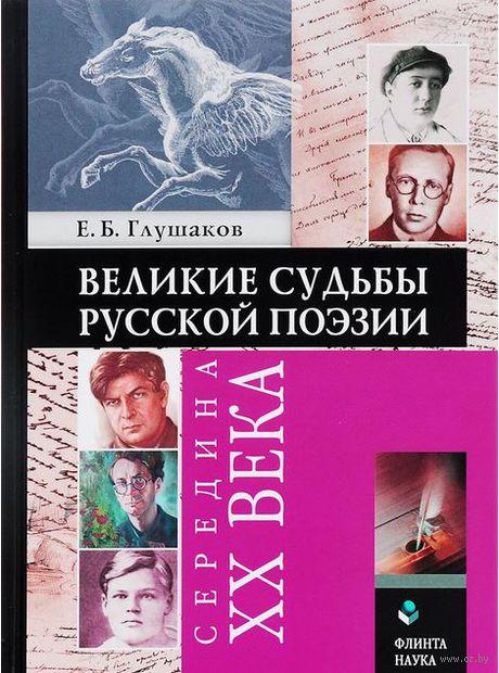 Великие судьбы русской поэзии. Середина XX века. Е. Глушаков