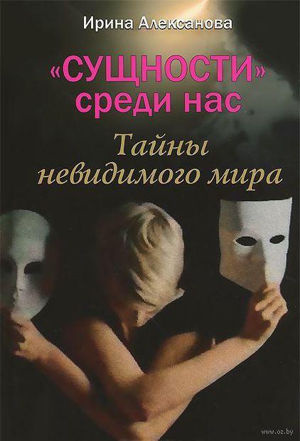 """""""Сущности"""" среди нас. Тайны невидимого мира. И. Алексанова"""