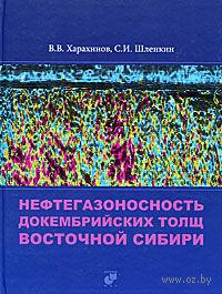 Нефтегазоносность докембрийских толщ Восточной Сибири. Валерий Харахинов, Сергей Шленкин