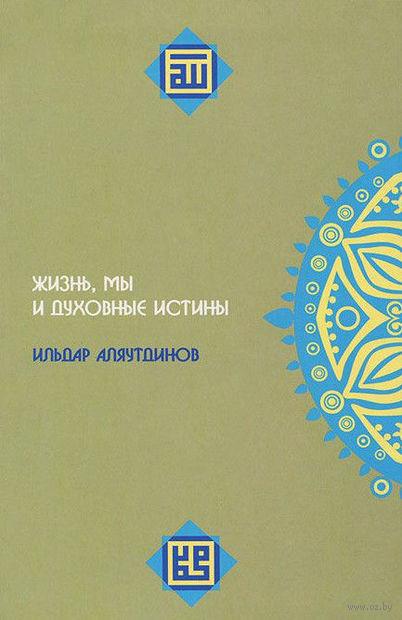 Жизнь,мы и духовные истории. Ильдар Аляутдинов