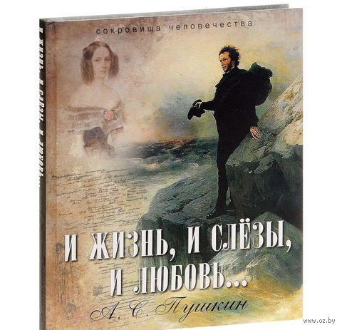 И жизнь, и слезы, и любовь.... Александр Пушкин