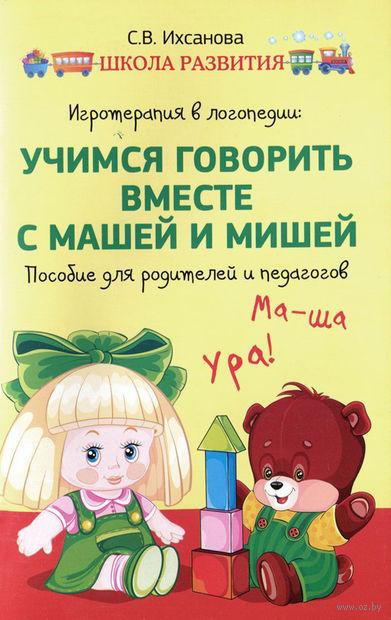 Игротерапия в логопедии. Учимся говорить вместе с Машей и Мишей. Пособие для педагогов и родителей. С. Ихсанова