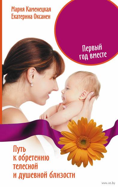 Мать и дитя. Первый год вместе. Путь к обретению телесной и душевной близости. Мария Каменецкая, Екатерина Оксанен