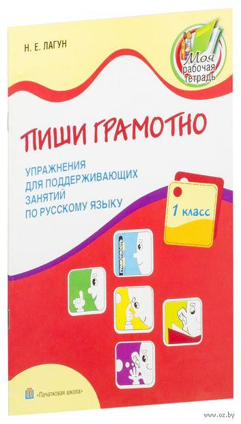 Пиши грамотно. 1 класс. Упражнения для поддерживающих занятий по русскому языку. Н. Лагун