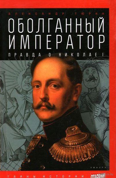 Оболганный император. Правда о Николае 1. Александр Тюрин