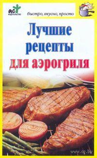 Лучшие рецепты для аэрогриля. Дарья Костина