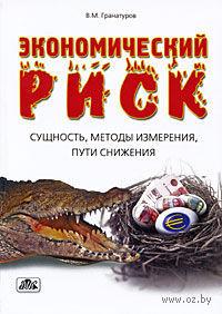 Экономический риск. Сущность, методы измерения, пути снижения. Владимир Гранатуров
