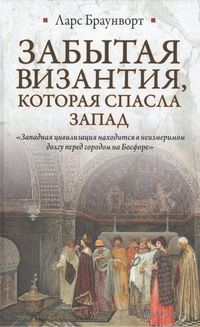 Забытая Византия, которая спасла Запад. Ларс Браунворт