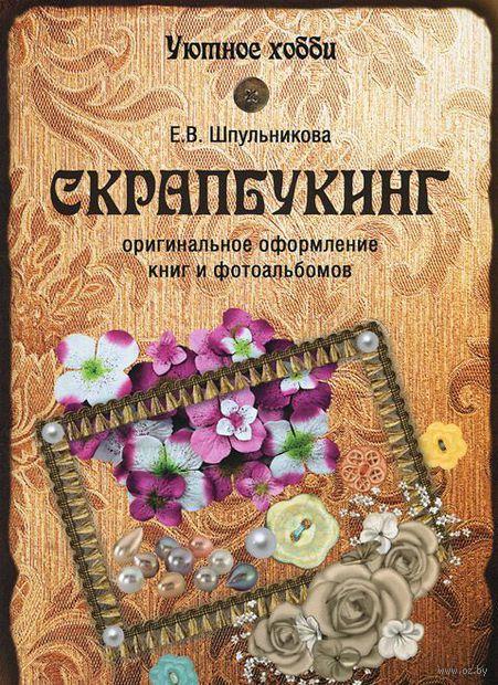 Скрапбукинг. Оригинальное оформление книг и альбомов (м). Екатерина Шпульникова