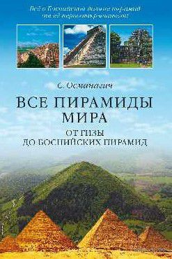 Все пирамиды мира. От Гизы до Боснийских пирамид. С. Османагич