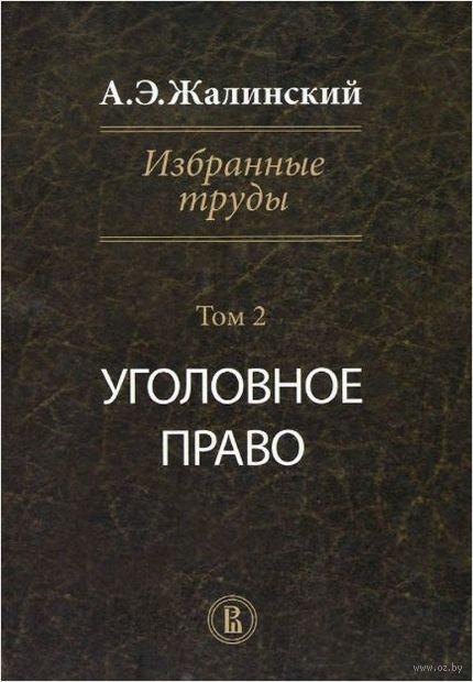 А. Э. Жалинский. Избранные труды. В 4 томах. Том 2. Уголовное право — фото, картинка