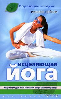 Исцеляющая йога. Лекарство для души после расставания, потери близких или развода. Мишель Пейсли