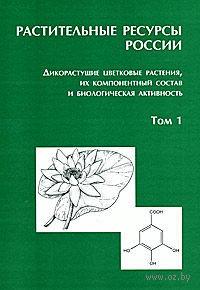 Растительные ресурсы России. Дикорастущие цветковые растения, их компонентный состав и биологическая активность (В 2 томах. Том 1)