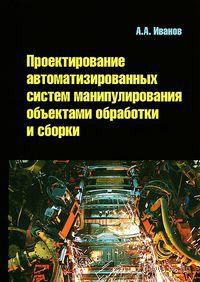 Проектирование автоматизированных систем манипулирования объектами обработки и сборки. А. Иванов