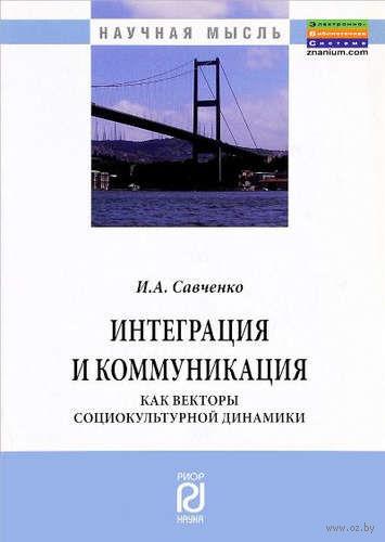 Интеграция и коммуникация как векторы социокультурной динамики. И. Савченко