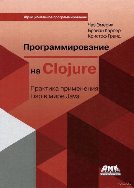 Программирование в Clojure. Практика применения Lisp в мире Java. Чаз Эмерик, Брайан Карпер, Кристоф Гранд