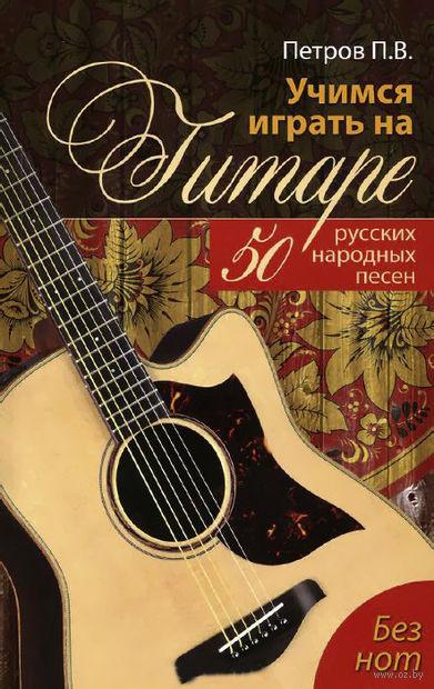 Учимся играть на гитаре без нот. 50 русских народных песен. Павел Петров